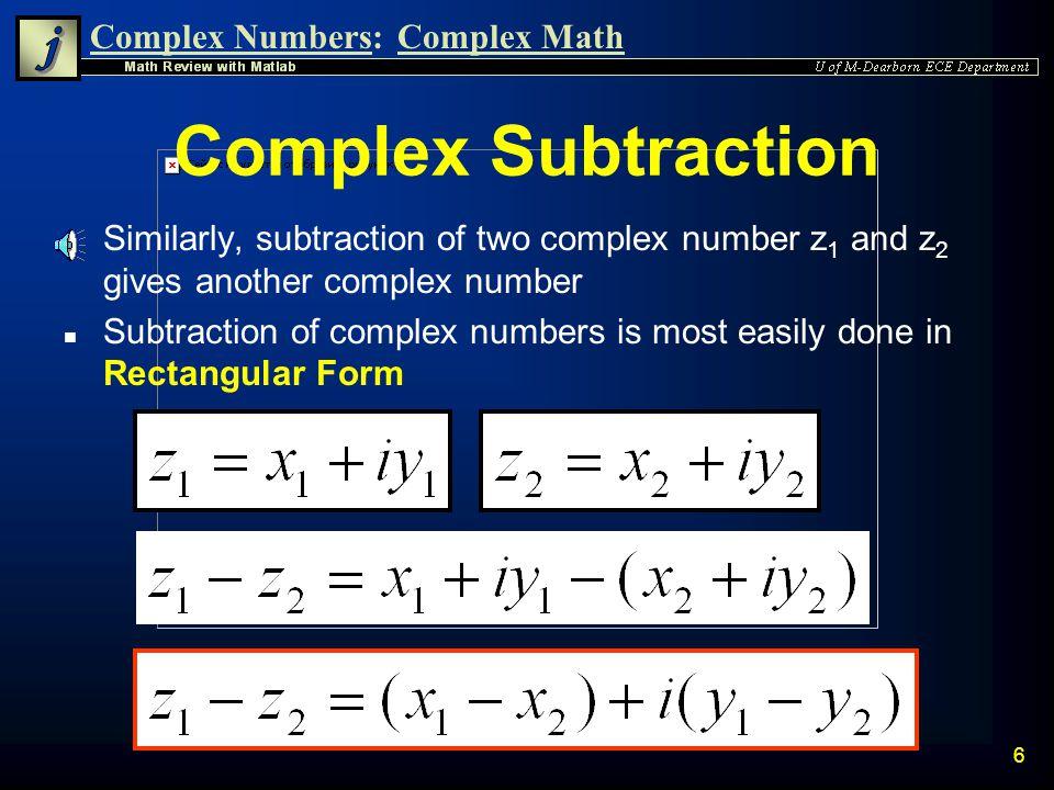 Complex Numbers:Complex Math 6 Complex Subtraction n Similarly, subtraction of two complex number z 1 and z 2 gives another complex number n Subtraction of complex numbers is most easily done in Rectangular Form
