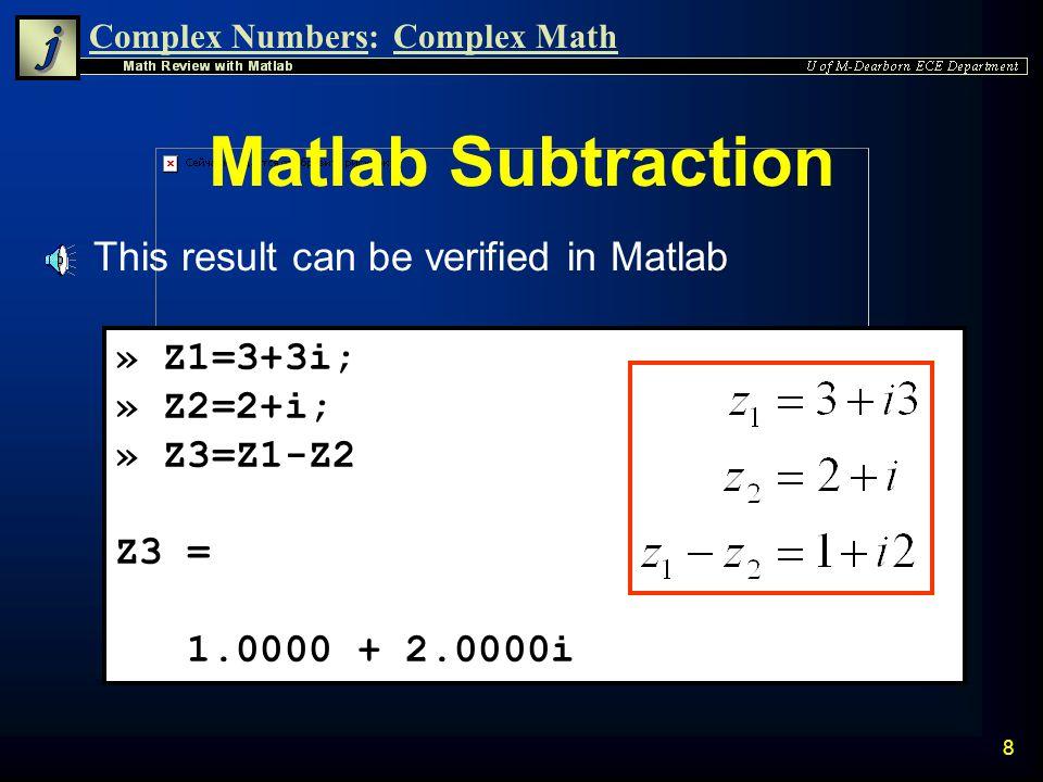 Complex Numbers:Complex Math 28 Matlab Verification » z1=4+j; » z2=2-3j; » z3 = z1/z2 z3 = 0.3846 + 1.0769i n The previous result is easily verified using Matlab