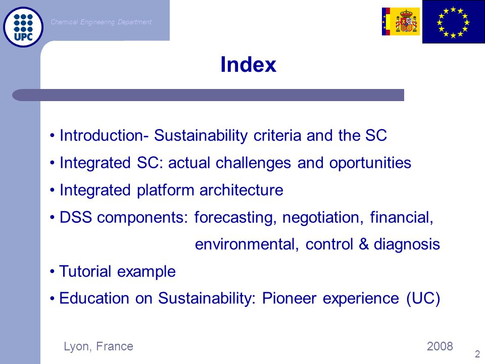 Chemical Engineering Department Lyon, France2008 3 Index Introduction- Sustainability criteria and the SC Integrated SC: actual challenges and oportunities Integrated platform architecture DSS components: forecasting, negotiation, financial, environmental, control & diagnosis Tutorial example Education on Sustainability: Pioneer experience (UC)