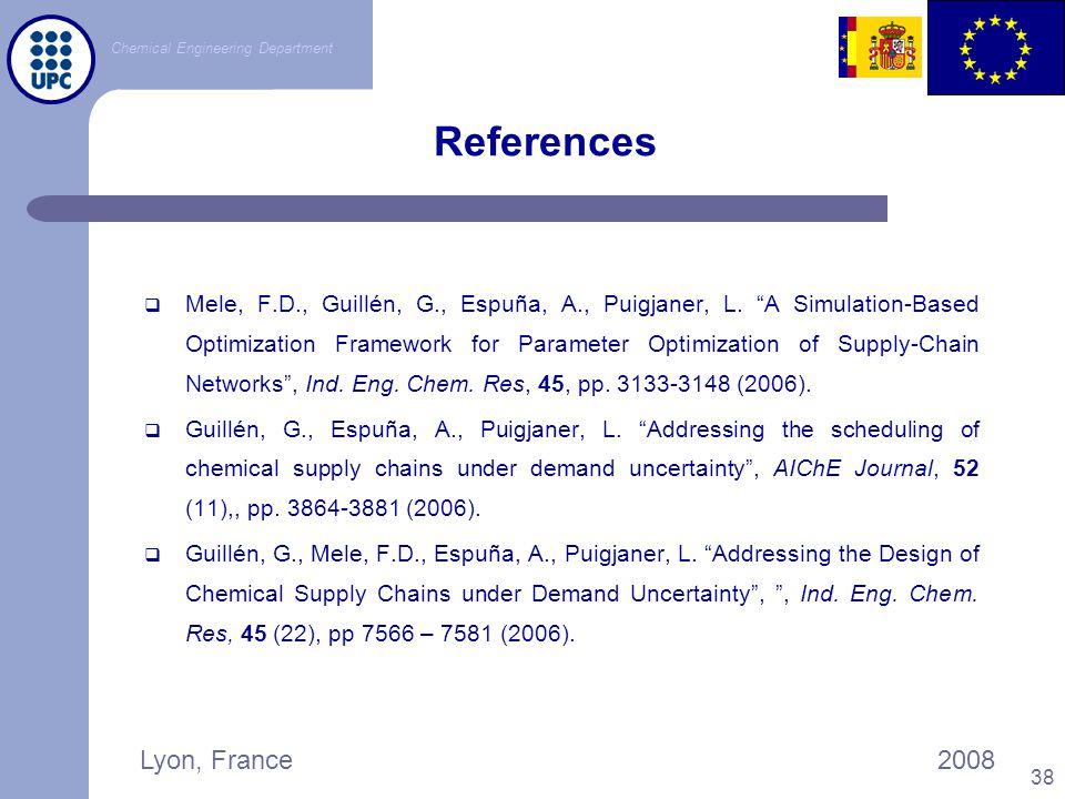 "Chemical Engineering Department Lyon, France2008 38 References  Mele, F.D., Guillén, G., Espuña, A., Puigjaner, L. ""A Simulation-Based Optimization F"