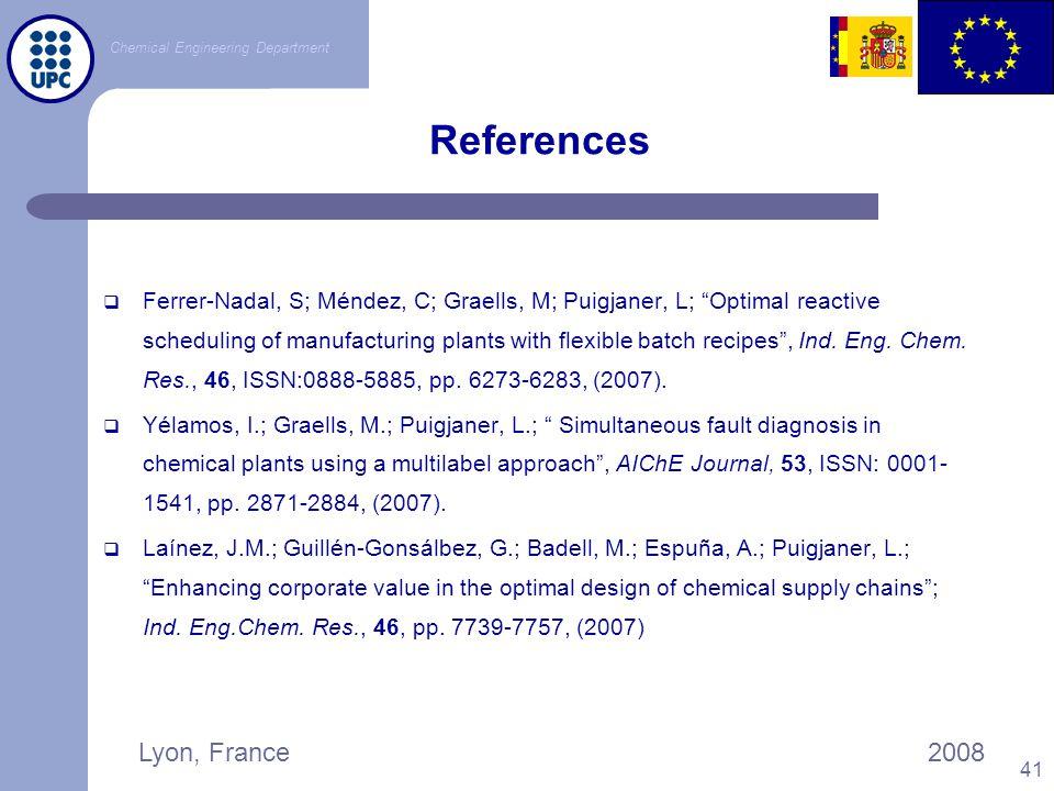 "Chemical Engineering Department Lyon, France2008 41 References  Ferrer-Nadal, S; Méndez, C; Graells, M; Puigjaner, L; ""Optimal reactive scheduling of"