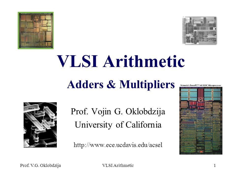 Prof. V.G. OklobdzijaVLSI Arithmetic1 VLSI Arithmetic Adders & Multipliers Prof. Vojin G. Oklobdzija University of California http://www.ece.ucdavis.e