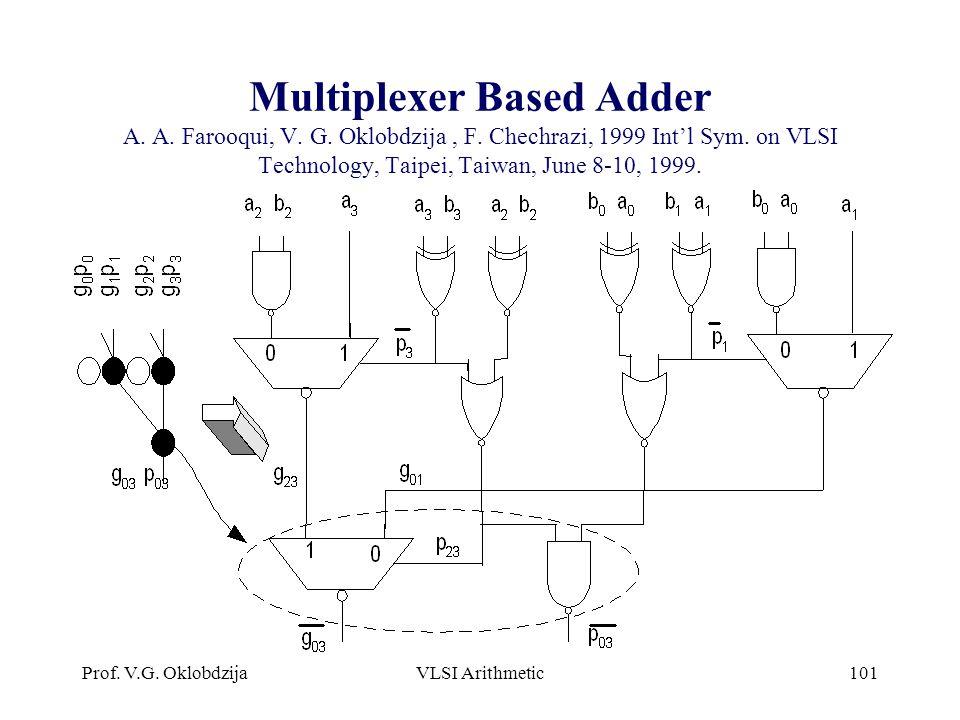 Prof. V.G. OklobdzijaVLSI Arithmetic101 Multiplexer Based Adder A. A. Farooqui, V. G. Oklobdzija, F. Chechrazi, 1999 Int'l Sym. on VLSI Technology, Ta