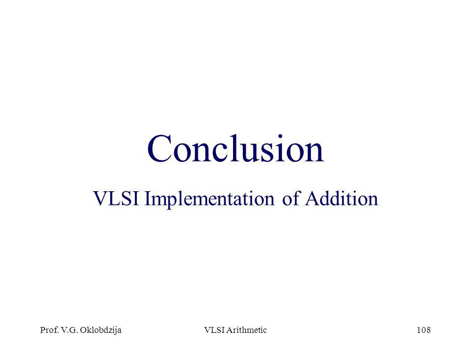 Prof. V.G. OklobdzijaVLSI Arithmetic108 Conclusion VLSI Implementation of Addition