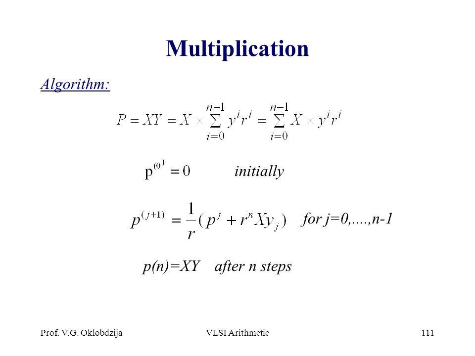 Prof. V.G. OklobdzijaVLSI Arithmetic111 Multiplication Algorithm: for j=0,....,n-1 initially p(n)=XY after n steps