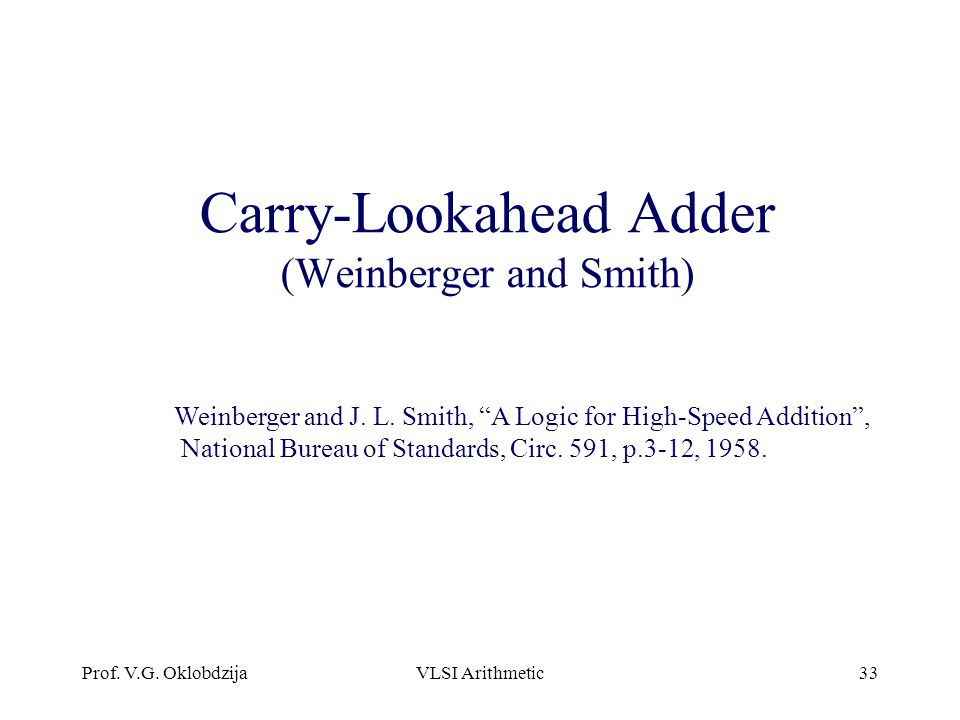 """Prof. V.G. OklobdzijaVLSI Arithmetic33 Carry-Lookahead Adder (Weinberger and Smith) Weinberger and J. L. Smith, """"A Logic for High-Speed Addition"""", Nat"""