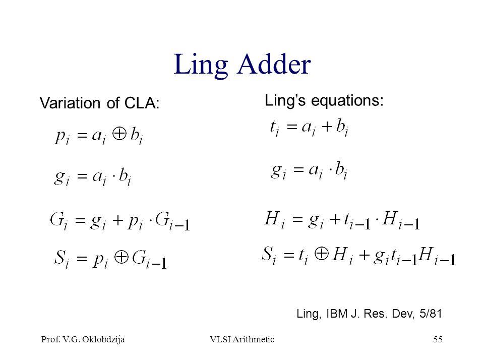 Prof. V.G. OklobdzijaVLSI Arithmetic55 Ling Adder Variation of CLA: Ling, IBM J. Res. Dev, 5/81 Ling's equations: