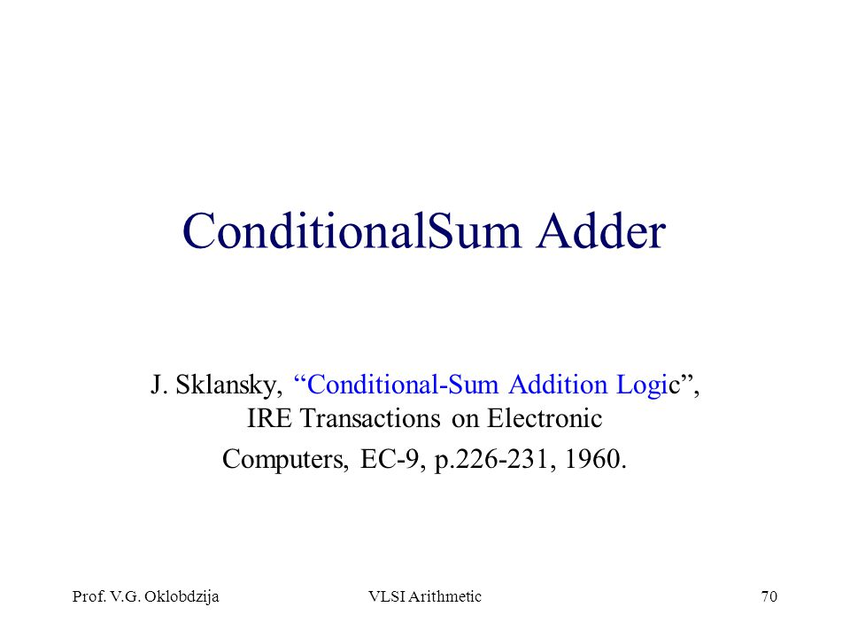"Prof. V.G. OklobdzijaVLSI Arithmetic70 ConditionalSum Adder J. Sklansky, ""Conditional-Sum Addition Logic"", IRE Transactions on Electronic Computers, E"