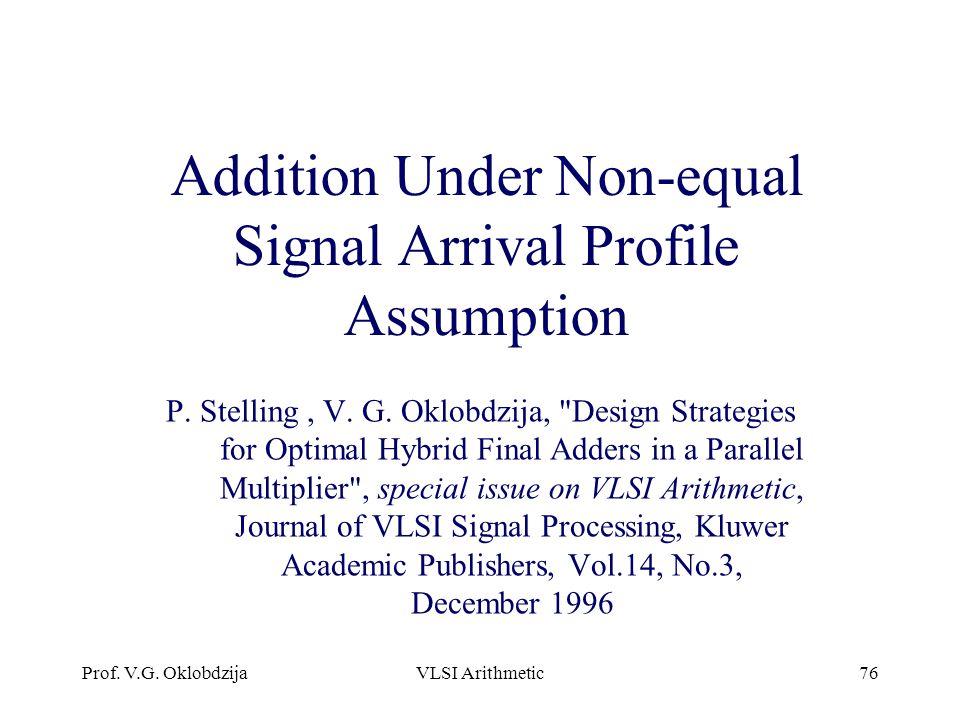 Prof. V.G. OklobdzijaVLSI Arithmetic76 Addition Under Non-equal Signal Arrival Profile Assumption P. Stelling, V. G. Oklobdzija,