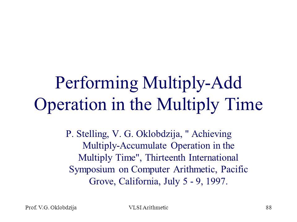 Prof. V.G. OklobdzijaVLSI Arithmetic88 Performing Multiply-Add Operation in the Multiply Time P. Stelling, V. G. Oklobdzija,