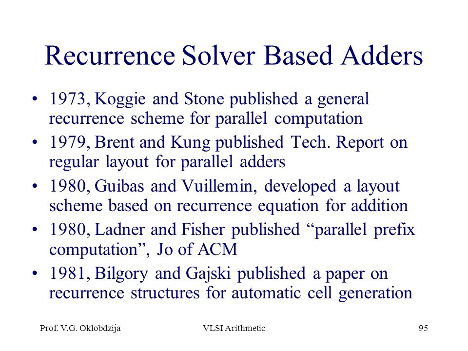 Prof. V.G. OklobdzijaVLSI Arithmetic95 Recurrence Solver Based Adders 1973, Koggie and Stone published a general recurrence scheme for parallel comput