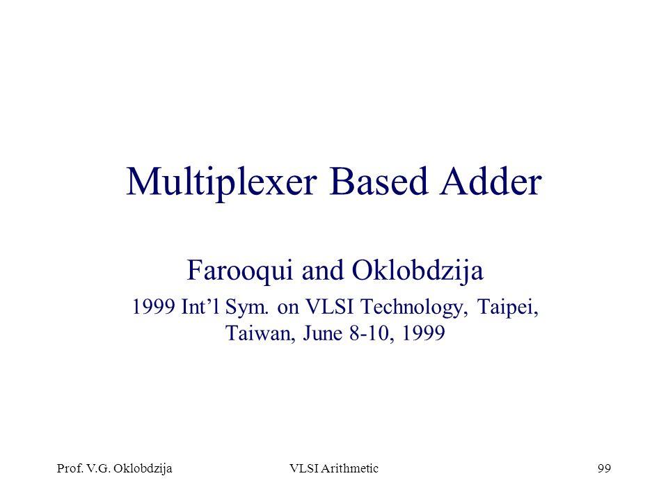 Prof. V.G. OklobdzijaVLSI Arithmetic99 Multiplexer Based Adder Farooqui and Oklobdzija 1999 Int'l Sym. on VLSI Technology, Taipei, Taiwan, June 8-10,