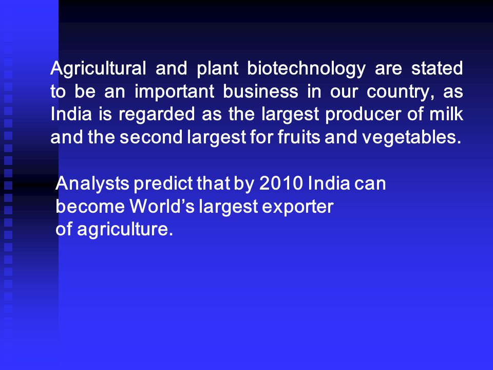 Agricultural and plant biotechnology are stated to be an important business in our country, as India is regarded as the largest producer of milk and the second largest for fruits and vegetables.