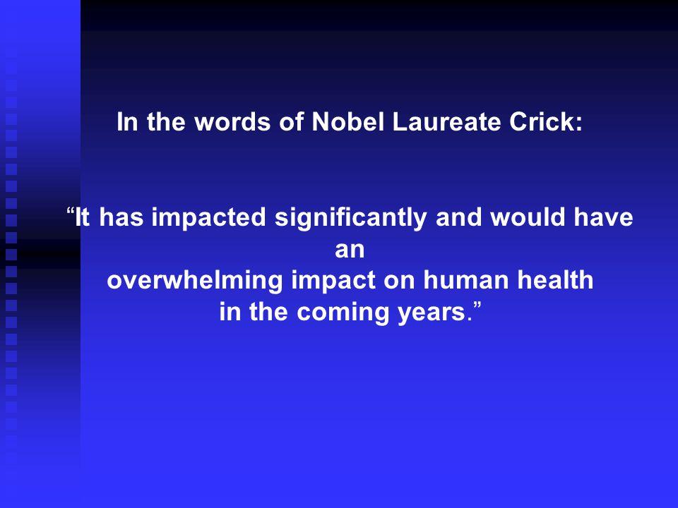 In the words of Nobel Laureate Crick: It has impacted significantly and would have an overwhelming impact on human health in the coming years.