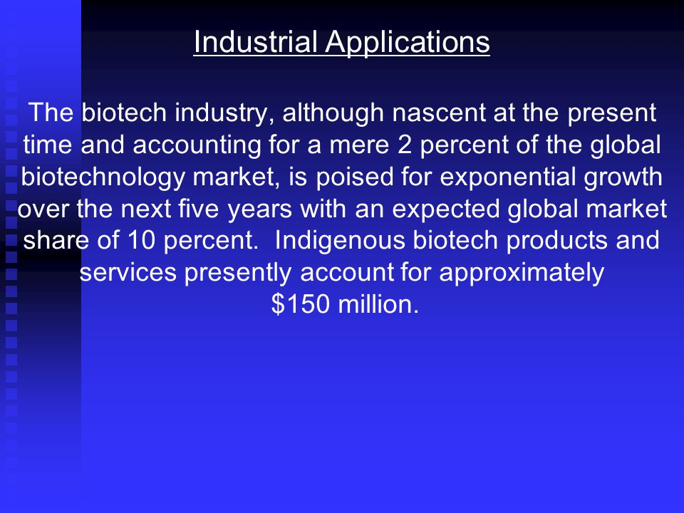 Industrial Applications The biotech industry, although nascent at the present time and accounting for a mere 2 percent of the global biotechnology market, is poised for exponential growth over the next five years with an expected global market share of 10 percent.