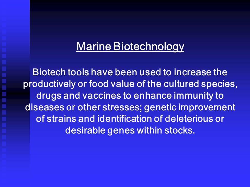 Marine Biotechnology Biotech tools have been used to increase the productively or food value of the cultured species, drugs and vaccines to enhance immunity to diseases or other stresses; genetic improvement of strains and identification of deleterious or desirable genes within stocks.