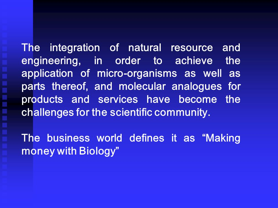 The integration of natural resource and engineering, in order to achieve the application of micro-organisms as well as parts thereof, and molecular analogues for products and services have become the challenges for the scientific community.