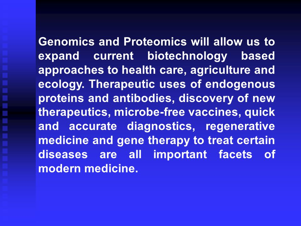Genomics and Proteomics will allow us to expand current biotechnology based approaches to health care, agriculture and ecology.
