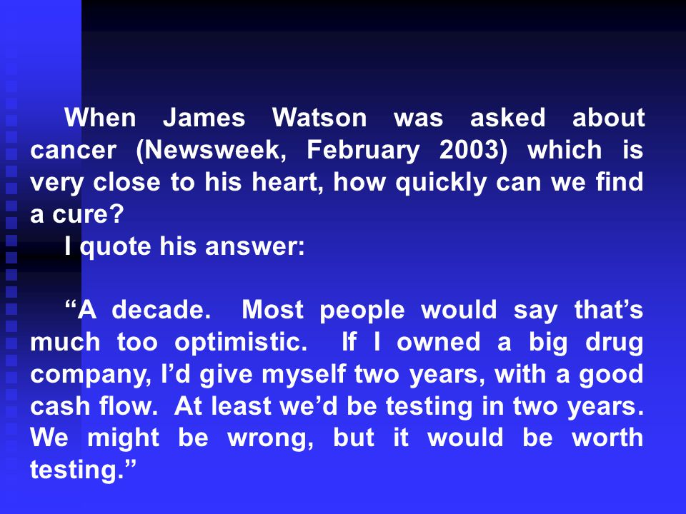 When James Watson was asked about cancer (Newsweek, February 2003) which is very close to his heart, how quickly can we find a cure.