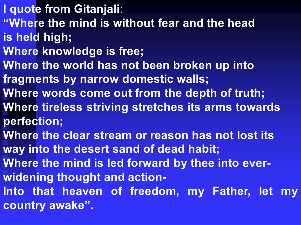 I quote from Gitanjali: Where the mind is without fear and the head is held high; Where knowledge is free; Where the world has not been broken up into fragments by narrow domestic walls; Where words come out from the depth of truth; Where tireless striving stretches its arms towards perfection; Where the clear stream or reason has not lost its way into the desert sand of dead habit; Where the mind is led forward by thee into ever- widening thought and action- Into that heaven of freedom, my Father, let my country awake .