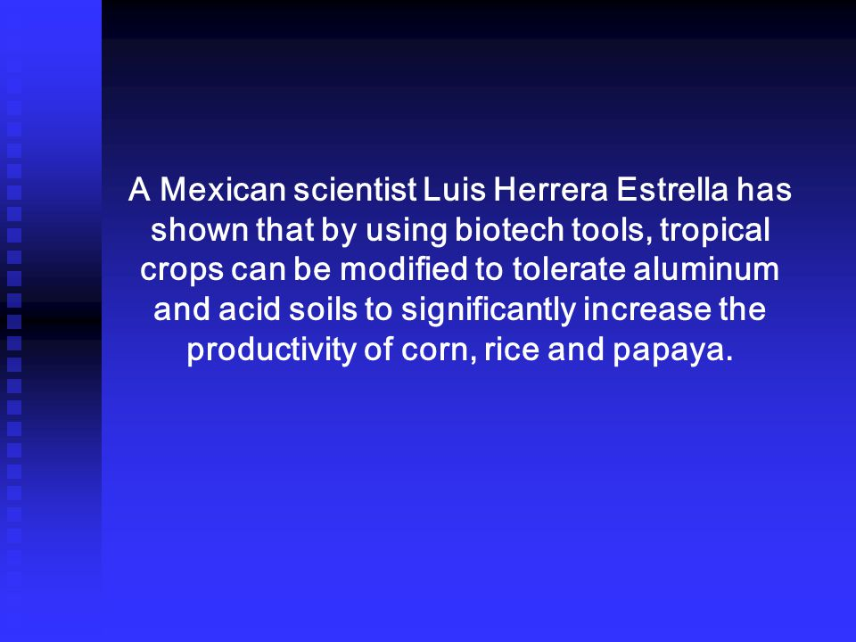 A Mexican scientist Luis Herrera Estrella has shown that by using biotech tools, tropical crops can be modified to tolerate aluminum and acid soils to significantly increase the productivity of corn, rice and papaya.