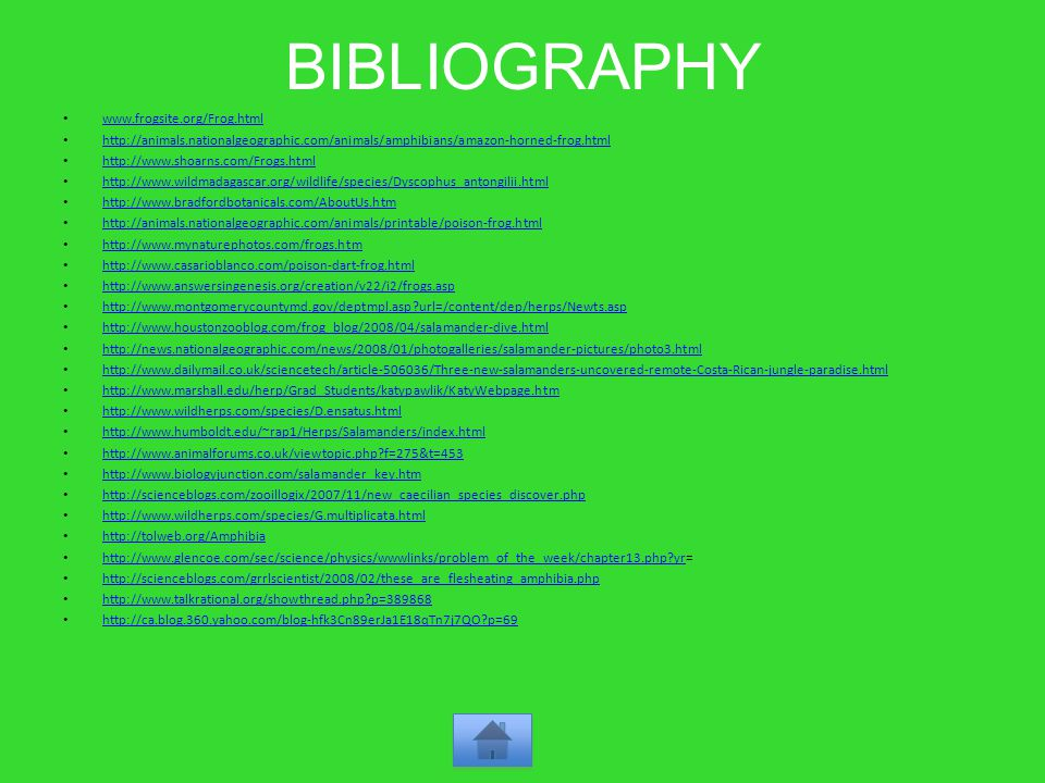 BIBLIOGRAPHY www.frogsite.org/Frog.html http://animals.nationalgeographic.com/animals/amphibians/amazon-horned-frog.html http://www.shoarns.com/Frogs.html http://www.wildmadagascar.org/wildlife/species/Dyscophus_antongilii.html http://www.bradfordbotanicals.com/AboutUs.htm http://animals.nationalgeographic.com/animals/printable/poison-frog.html http://www.mynaturephotos.com/frogs.htm http://www.casarioblanco.com/poison-dart-frog.html http://www.answersingenesis.org/creation/v22/i2/frogs.asp http://www.montgomerycountymd.gov/deptmpl.asp url=/content/dep/herps/Newts.asp http://www.houstonzooblog.com/frog_blog/2008/04/salamander-dive.html http://news.nationalgeographic.com/news/2008/01/photogalleries/salamander-pictures/photo3.html http://www.dailymail.co.uk/sciencetech/article-506036/Three-new-salamanders-uncovered-remote-Costa-Rican-jungle-paradise.html http://www.marshall.edu/herp/Grad_Students/katypawlik/KatyWebpage.htm http://www.wildherps.com/species/D.ensatus.html http://www.humboldt.edu/~rap1/Herps/Salamanders/index.html http://www.animalforums.co.uk/viewtopic.php f=275&t=453 http://www.biologyjunction.com/salamander_key.htm http://scienceblogs.com/zooillogix/2007/11/new_caecilian_species_discover.php http://www.wildherps.com/species/G.multiplicata.html http://tolweb.org/Amphibia http://www.glencoe.com/sec/science/physics/wwwlinks/problem_of_the_week/chapter13.php yr= http://www.glencoe.com/sec/science/physics/wwwlinks/problem_of_the_week/chapter13.php yr http://scienceblogs.com/grrlscientist/2008/02/these_are_flesheating_amphibia.php http://www.talkrational.org/showthread.php p=389868 http://ca.blog.360.yahoo.com/blog-hfk3Cn89erJa1E18qTn7j7QO p=69
