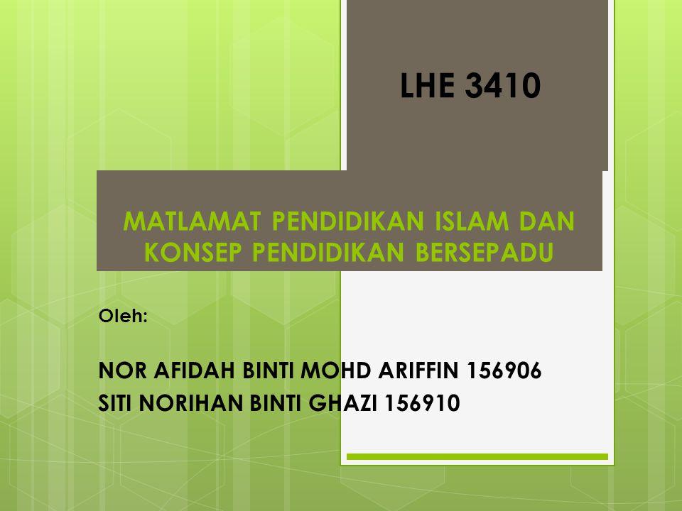 MATLAMAT PENDIDIKAN ISLAM DAN KONSEP PENDIDIKAN BERSEPADU Oleh: NOR AFIDAH BINTI MOHD ARIFFIN 156906 SITI NORIHAN BINTI GHAZI 156910 LHE 3410