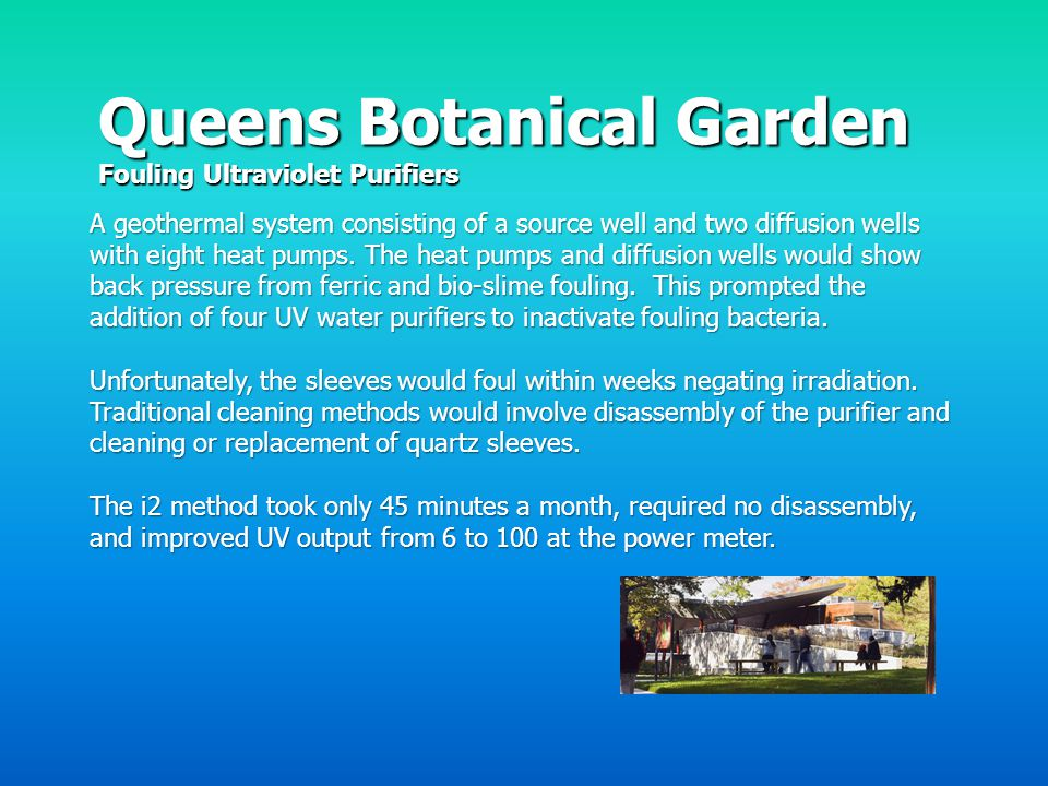 Queens Botanical Garden Fouling Ultraviolet Purifiers A geothermal system consisting of a source well and two diffusion wells with eight heat pumps. T