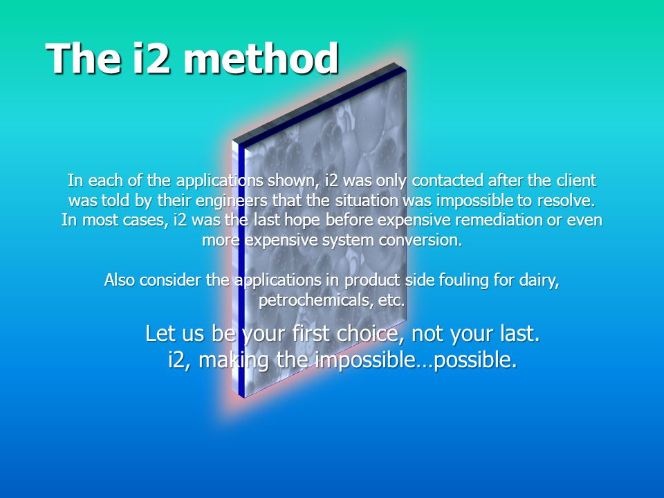 The i2 method In each of the applications shown, i2 was only contacted after the client was told by their engineers that the situation was impossible