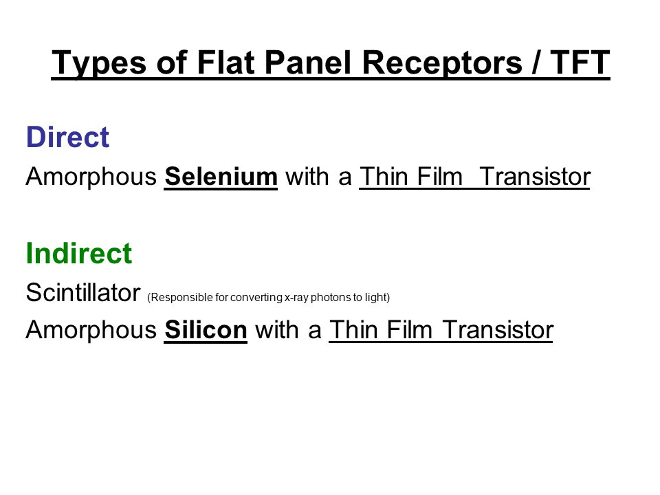 Types of Flat Panel Receptors / TFT Direct Amorphous Selenium with a Thin Film Transistor Indirect Scintillator (Responsible for converting x-ray photons to light) Amorphous Silicon with a Thin Film Transistor
