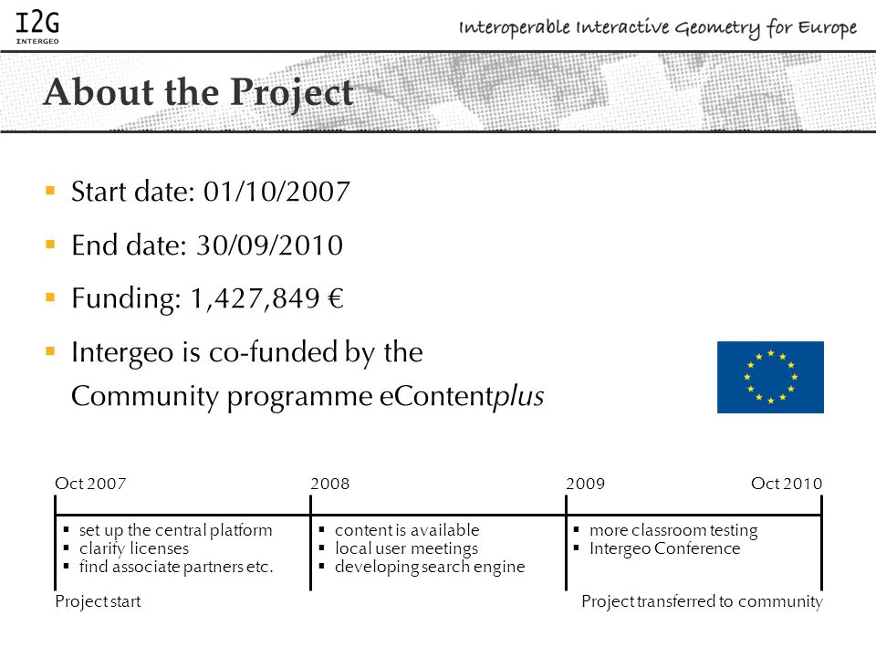 About the Project  Start date: 01/10/2007  End date: 30/09/2010  Funding: 1,427,849 €  Intergeo is co-funded by the Community programme eContent plus Oct 200720082009Oct 2010 Project startProject transferred to community  set up the central platform  clarify licenses  find associate partners etc.