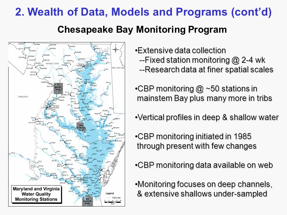 Extensive data collectionExtensive data collection --Fixed station monitoring @ 2-4 wk --Fixed station monitoring @ 2-4 wk --Research data at finer spatial scales --Research data at finer spatial scales CBP monitoring @ ~50 stations inCBP monitoring @ ~50 stations in mainstem Bay plus many more in tribs mainstem Bay plus many more in tribs Vertical profiles in deep & shallow waterVertical profiles in deep & shallow water CBP monitoring initiated in 1985CBP monitoring initiated in 1985 through present with few changes through present with few changes CBP monitoring data available on webCBP monitoring data available on web Monitoring focuses on deep channels,Monitoring focuses on deep channels, & extensive shallows under-sampled & extensive shallows under-sampled Chesapeake Bay Monitoring Program 2.