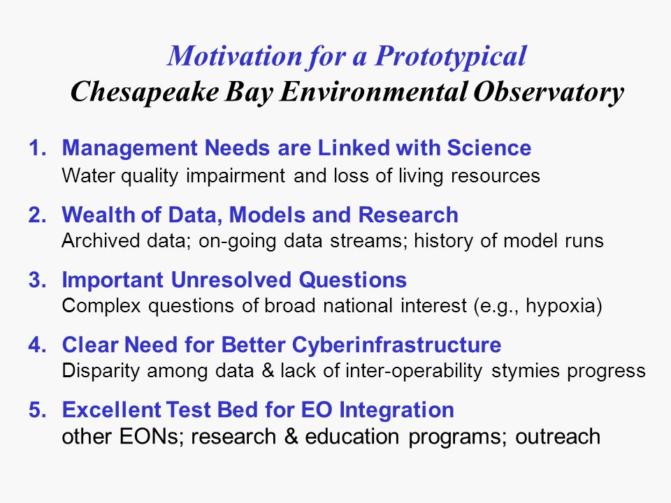 Motivation for a Prototypical Chesapeake Bay Environmental Observatory 1.Management Needs are Linked with Science Water quality impairment and loss of living resources 2.Wealth of Data, Models and Research Archived data; on-going data streams; history of model runs 3.Important Unresolved Questions Complex questions of broad national interest (e.g., hypoxia) 4.Clear Need for Better Cyberinfrastructure Disparity among data & lack of inter-operability stymies progress 5.Excellent Test Bed for EO Integration other EONs; research & education programs; outreach