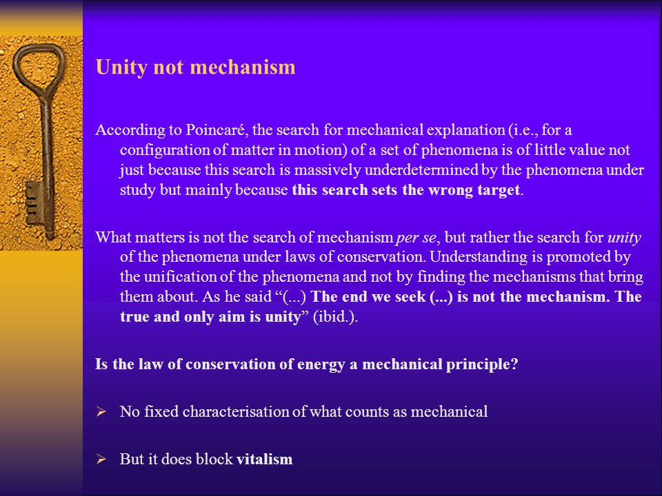 Unity not mechanism According to Poincaré, the search for mechanical explanation (i.e., for a configuration of matter in motion) of a set of phenomena