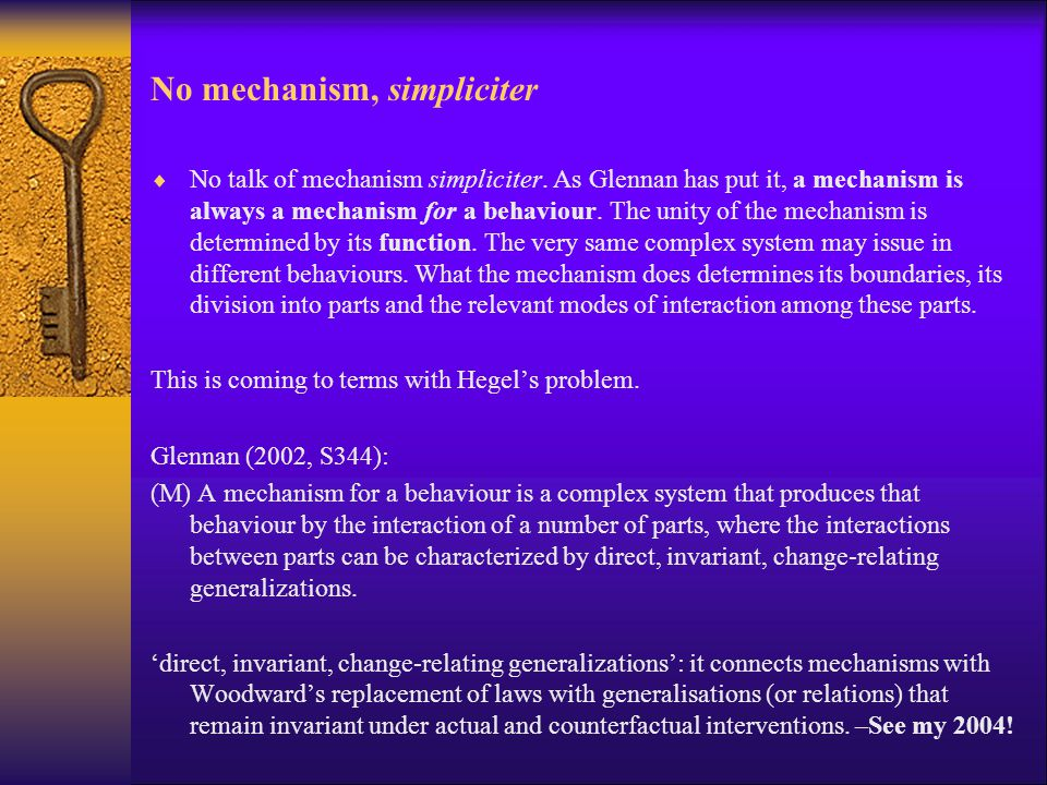 No mechanism, simpliciter  No talk of mechanism simpliciter. As Glennan has put it, a mechanism is always a mechanism for a behaviour. The unity of t