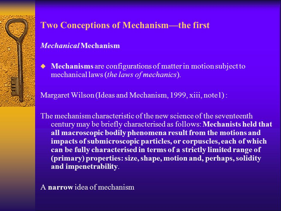 Two Conceptions of Mechanism—the first Mechanical Mechanism  Mechanisms are configurations of matter in motion subject to mechanical laws (the laws o