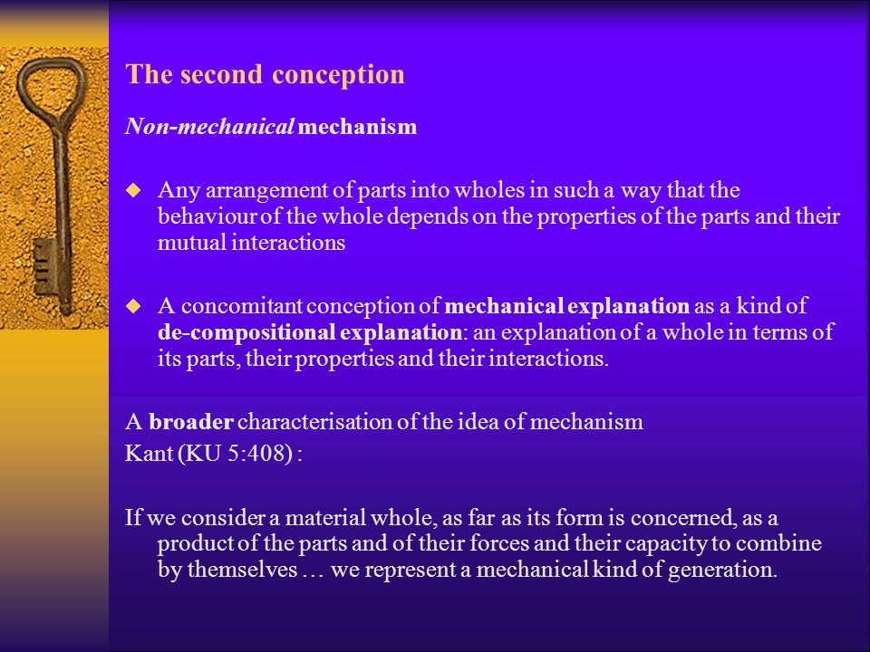 The second conception Non-mechanical mechanism  Any arrangement of parts into wholes in such a way that the behaviour of the whole depends on the pro