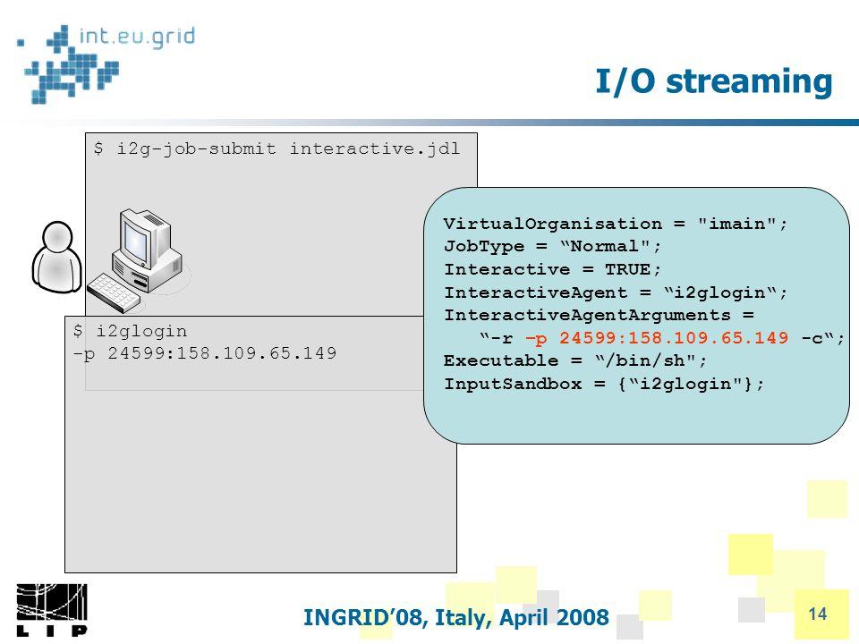 INGRID'08, Italy, April 2008 14 I/O streaming $ i2g-job-submit interactive.jdl $ i2glogin -p 24599:158.109.65.149 VirtualOrganisation = imain ; JobType = Normal ; Interactive = TRUE; InteractiveAgent = i2glogin ; InteractiveAgentArguments = -r –p 24599:158.109.65.149 -c ; Executable = /bin/sh ; InputSandbox = { i2glogin };