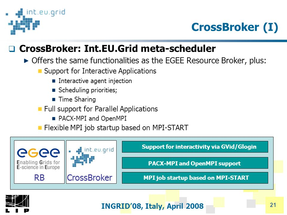 INGRID'08, Italy, April 2008 21 CrossBroker (I)  CrossBroker: Int.EU.Grid meta-scheduler Offers the same functionalities as the EGEE Resource Broker, plus: Support for Interactive Applications Interactive agent injection Scheduling priorities; Time Sharing Full support for Parallel Applications PACX-MPI and OpenMPI Flexible MPI job startup based on MPI-START PACX-MPI and OpenMPI support MPI job startup based on MPI-START Support for interactivity via GVid/Glogin RBCrossBroker
