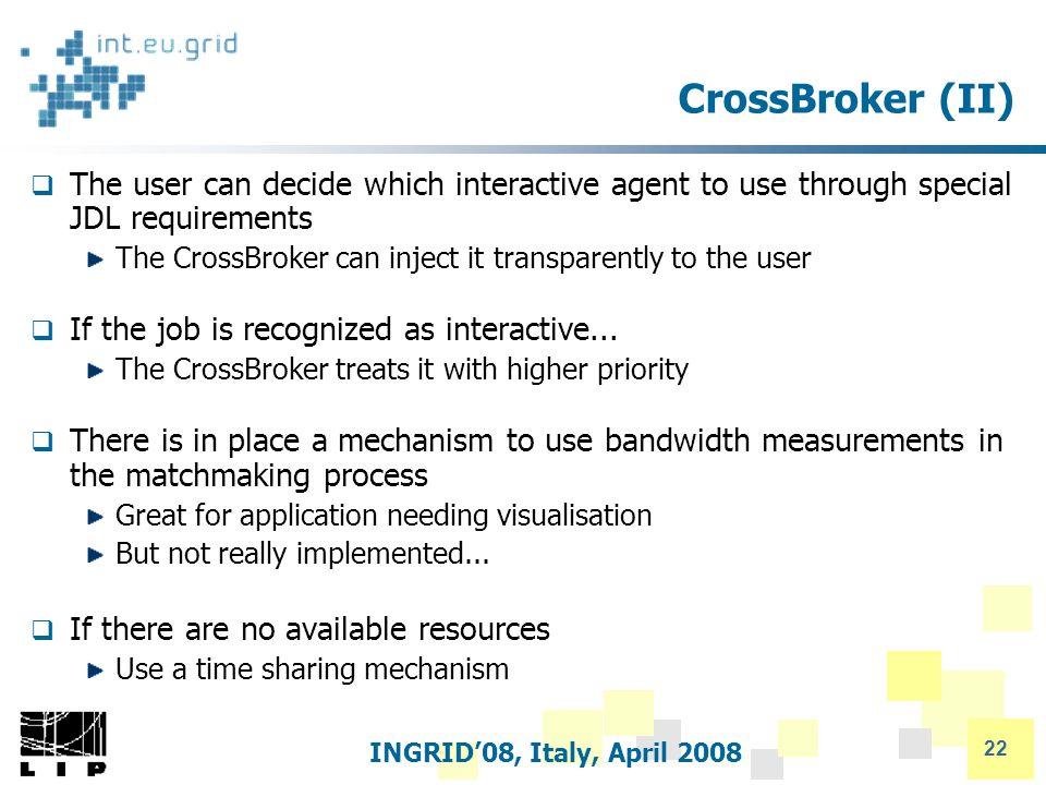 INGRID'08, Italy, April 2008 22 CrossBroker (II)  The user can decide which interactive agent to use through special JDL requirements The CrossBroker can inject it transparently to the user  If the job is recognized as interactive...