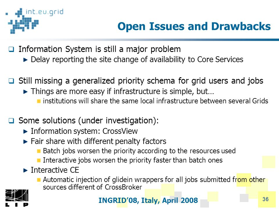 INGRID'08, Italy, April 2008 36 Open Issues and Drawbacks  Information System is still a major problem Delay reporting the site change of availability to Core Services  Still missing a generalized priority schema for grid users and jobs Things are more easy if infrastructure is simple, but… institutions will share the same local infrastructure between several Grids  Some solutions (under investigation): Information system: CrossView Fair share with different penalty factors Batch jobs worsen the priority according to the resources used Interactive jobs worsen the priority faster than batch ones Interactive CE Automatic injection of glidein wrappers for all jobs submitted from other sources different of CrossBroker