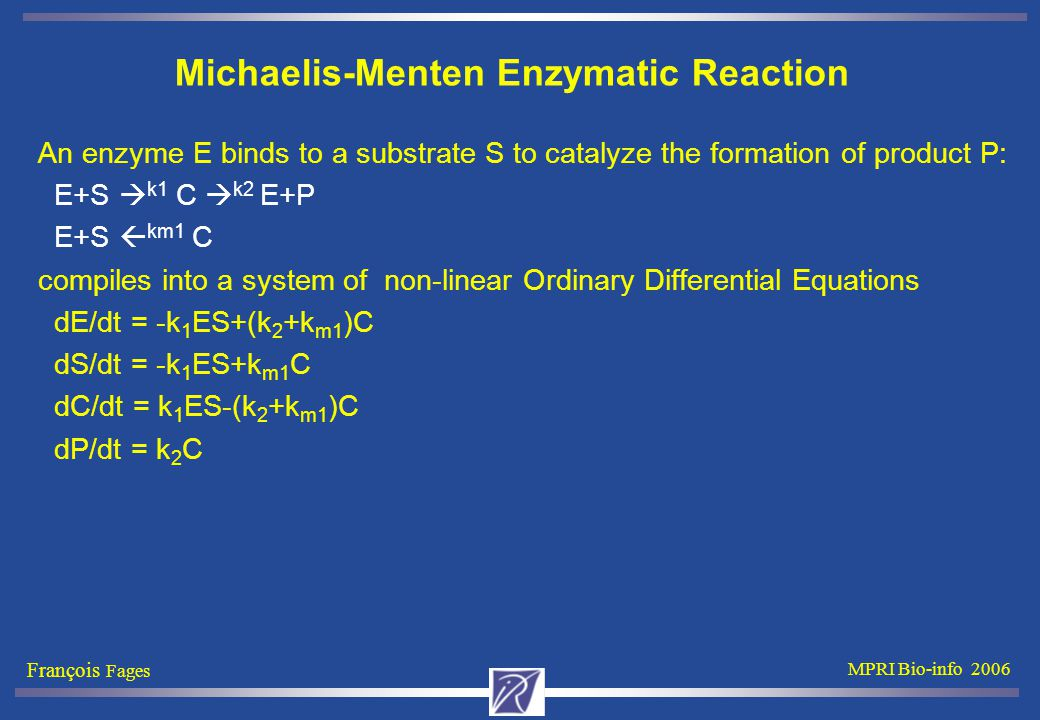 François Fages MPRI Bio-info 2006 Michaelis-Menten Enzymatic Reaction An enzyme E binds to a substrate S to catalyze the formation of product P: E+S  k1 C  k2 E+P E+S  km1 C compiles into a system of non-linear Ordinary Differential Equations dE/dt = -k 1 ES+(k 2 +k m1 )C dS/dt = -k 1 ES+k m1 C dC/dt = k 1 ES-(k 2 +k m1 )C dP/dt = k 2 C