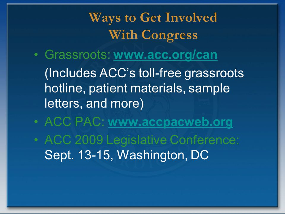 Ways to Get Involved With Congress Grassroots: www.acc.org/canwww.acc.org/can (Includes ACC's toll-free grassroots hotline, patient materials, sample