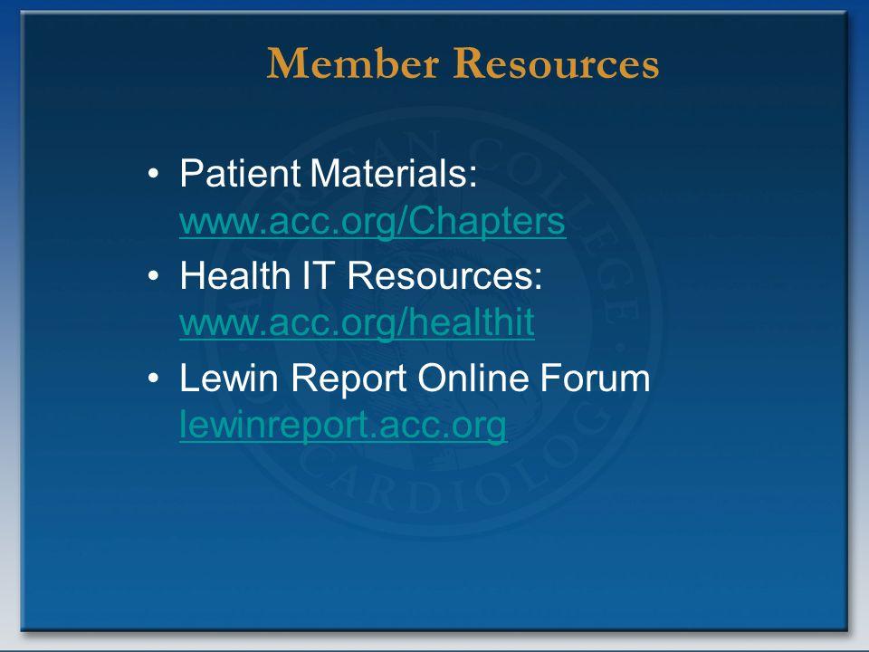 Member Resources Patient Materials: www.acc.org/Chapters www.acc.org/Chapters Health IT Resources: www.acc.org/healthit www.acc.org/healthit Lewin Report Online Forum lewinreport.acc.org