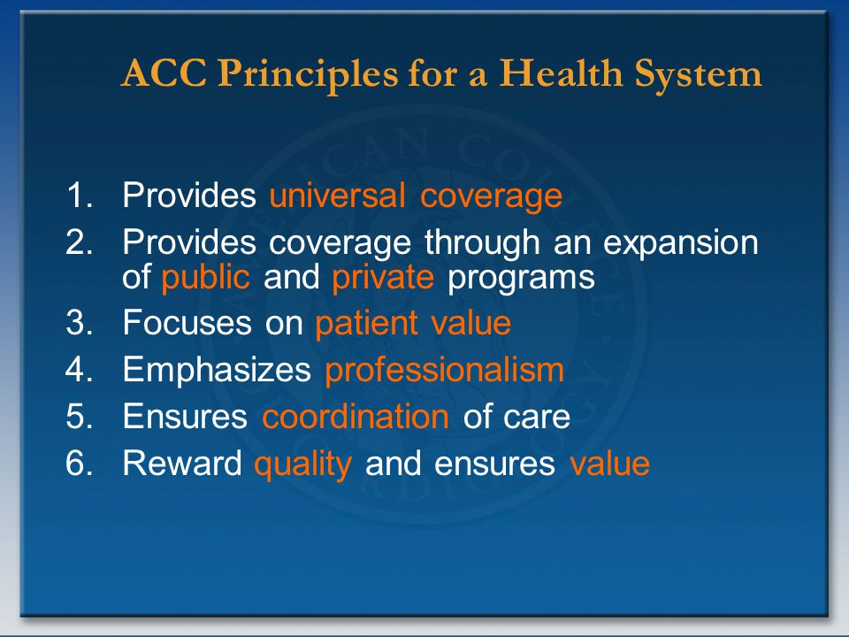 ACC Principles for a Health System 1.Provides universal coverage 2.Provides coverage through an expansion of public and private programs 3.Focuses on patient value 4.Emphasizes professionalism 5.Ensures coordination of care 6.Reward quality and ensures value
