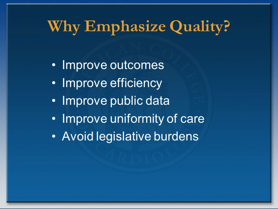 Why Emphasize Quality? Improve outcomes Improve efficiency Improve public data Improve uniformity of care Avoid legislative burdens