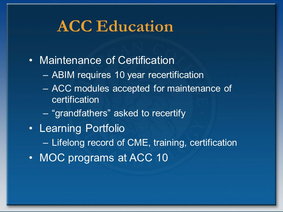 ACC Education Maintenance of Certification –ABIM requires 10 year recertification –ACC modules accepted for maintenance of certification – grandfathers asked to recertify Learning Portfolio –Lifelong record of CME, training, certification MOC programs at ACC 10