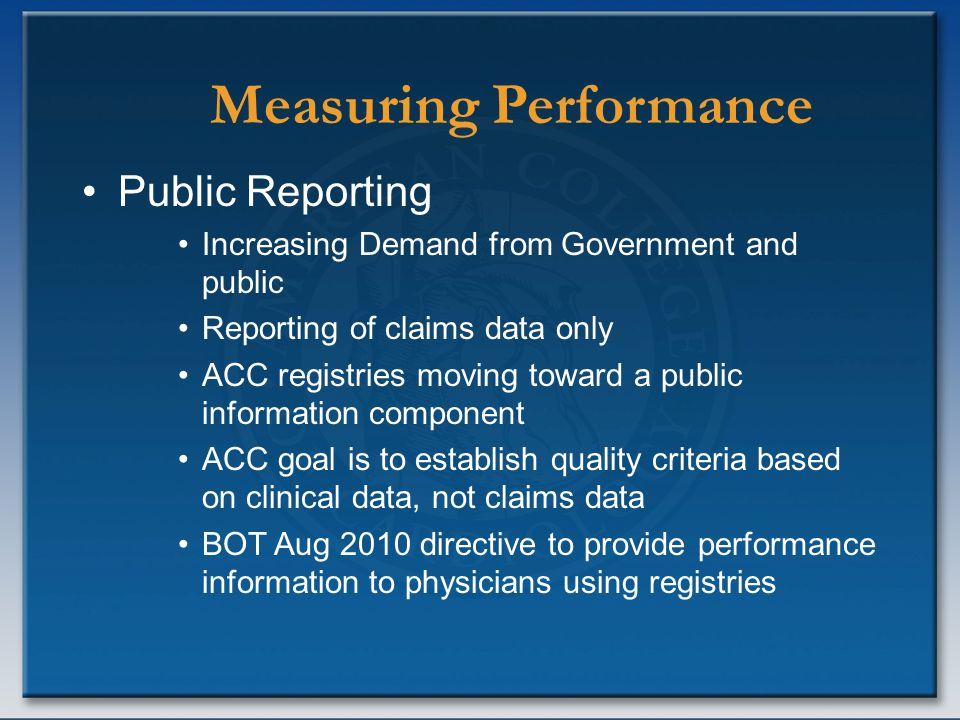 Measuring Performance Public Reporting Increasing Demand from Government and public Reporting of claims data only ACC registries moving toward a publi