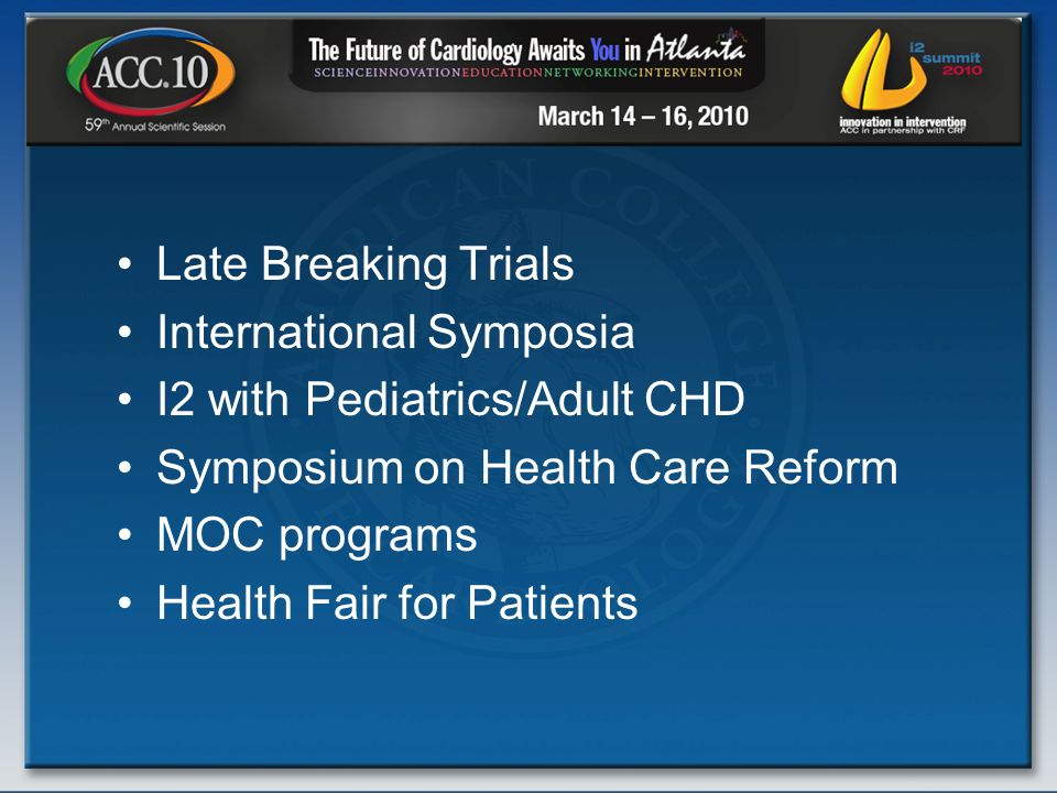 Late Breaking Trials International Symposia I2 with Pediatrics/Adult CHD Symposium on Health Care Reform MOC programs Health Fair for Patients