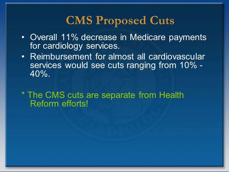 Overall 11% decrease in Medicare payments for cardiology services. Reimbursement for almost all cardiovascular services would see cuts ranging from 10